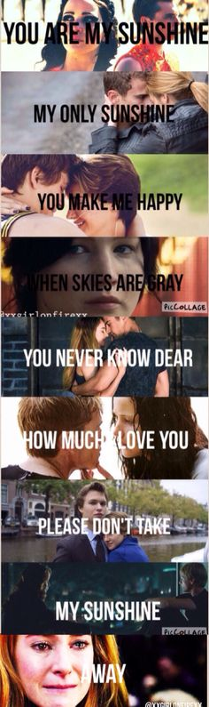 You are my sunshine. Katniss and peeta, Tris and four, and hazel and Augustus.