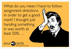 Funny Teacher Week Ecard: What do you mean I have to follow assignment directions in order to get a good mark? I thought just handing something in was worth at least 50%. . .