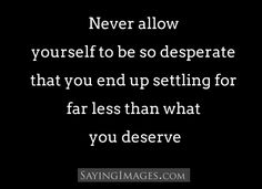 Never allow yourself to be so desperate that you end up settling for far less than you deserve: Quote About Beautiful Tumblr Photos 015638