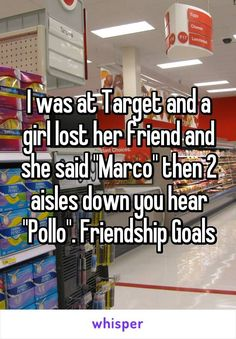 "awesome I was at Target and a girl lost her friend and she said ""Marco"" then 2 aisles down you hear ""Pollo"". Friendship Goals"