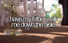i wouldn't want anybody else to walk me down the aisle, except my daddy. <3