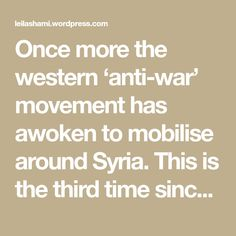 Once more the western 'anti-war' movement has awoken to mobilise around Syria. This is the third time since 2011. The first was when Obama contemplated striking the Syrian regime's military capability (but didn't) following chemical attacks on the Ghouta in 2013, considered a 'red line'. The second time was when Donald Trump ordered a strike…