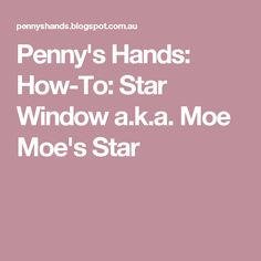 Penny's Hands: How-To: Star Window a.k.a. Moe Moe's Star