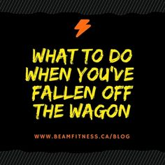 What to when you've fallen off the wagon - Blog post by www.beamfitness.ca #fitnessmotivation #fitness