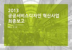 사업명 : 2013 공공서비스디자인 혁신사업 중 전통시장 개선을 위한 서비스디자인 리서치   수행기업 : 디자인앤오(2002창업. 주요 사업부문 : 그래픽, 환경디자인) 기간 : 2013.10.31.~12.31.(2개월)       * 상인회와 협의, 시범적용을 위한 디자인 개발 기간…