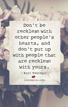 Don't be reckless with other people's hearts, and don't put up with people that are reckless with yours.  ~ Kurt Vonnegut - Join us on Facebook for many more amazing quotes: https://www.facebook.com/LoveSexIntelligence  #love #lovequotes #ilovemylsi