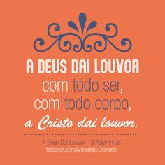 """""""A Deus dai louvor com todo ser, com todo corpo, a Cristo dai louvor."""" {A Deus Dai Louvor - 3Palavrinhas}"""