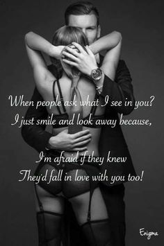 When people ask what I see in you? I just smile and look away because, I'm afraid if they knew, They'd fall in love with you too! Kinky Quotes, Sex Quotes, Quotes For Him, Quotes To Live By, Love Quotes, Inspirational Quotes, Qoutes About Love, Love Poems, Submissive Wife