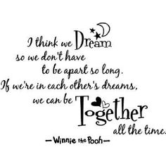 I think we dream so we don't have to be apart for so long. If we're in each others dreams, we can be together all the time. - Winnie the Pooh