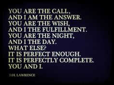 You are the call, and I am the answer. You are the wish, and I the fulfillment. You are the night, and I the day. What else? It is perfect enough. It is perfectly complete. You and I. -D.H. Lawrence