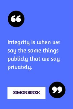 Integrity is when we say the same things publicly that we say privately. ─ Simon Sinek
