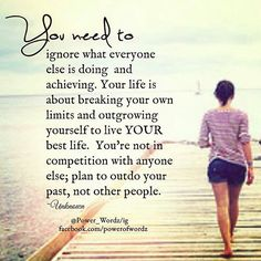 Image result for You need to ignore what everyone else is doing and achieving. Your life is about breaking your own limits and outgrowing yourself to live your best life. You are not in competition with anyone else. Plan to outdo your past, not other people.