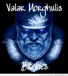 Valar Morghulis bitches! - Game Of Thrones Memes