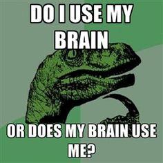 Philosoraptor - do i use my brain or does my brain use me?