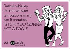 Fireball whiskey did not whisper temptations in my ear. It shouted, 'BITCH, YOU GONNA ACT A FOOL!'
