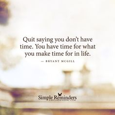 """Quit saying you don't have time. You have time for what you make time for in life."" ~ Bryant McGill"