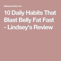 10 Daily Habits That Blast Belly Fat Fast - Lindsey's Review