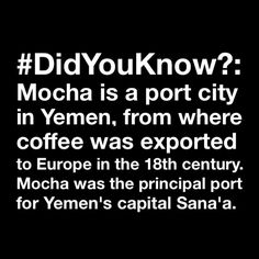 #DidYouKnow?: #Mocha is a port city in #Yemen, from where #coffee was exported to Europe in the 18th century. Mocha was the principal port for Yemen's capital Sana'a.