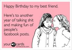 Happy Birthday to my best friend. Here's to another year of talking shit and making fun of people's facebook posts. Someecards, The Words, Great Quotes, Quotes To Live By, Funny Quotes, Qoutes, Quotations, Hilarious Sayings, Awesome Quotes