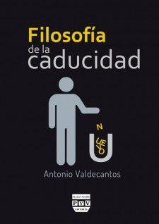 Filosofía de la caducidad / Antonio Valdecantos. Plaza y Valdés, 2015