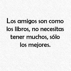 Si, cierto. Estoy de acurerdo. Yes, true. Friends are like books, you don't need to have many, only the best.
