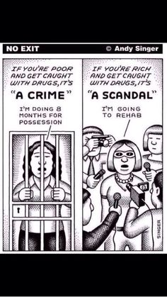 This shows the two their society when it comes to a person caught with drugs. Right away a poor person is sentenced to jail because they hold no type of status within society. On the other hand, a rich person can easily get out of a charge because it is not seen as a crime for them and can go get the help that a person on drugs needs no matter their status.