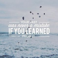 Your past was never a mistake if you learned from it.