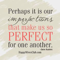 """Perhaps it is our imperfections that make us so perfect for one another."" -Jane Austen"