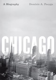 Chicago : A biography by Dominic A. Pacyga