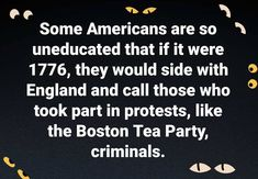 Some Americans are so  uneducated that if it were  1776 they would side with  England and call those who  took part in protests like  the Boston Tea Part%  criminals.   #blacklivesmatter #BLM #endracism #justiceforgeorgefloyd #justiceforbreonnataylor #justiceforElijahMcClain #endpolicebrutality #EndQualifiedImmunity #icantbreathe