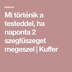Mi történik a testeddel, ha naponta 2 szegfűszeget megeszel | Kuffer