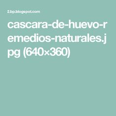 cascara-de-huevo-remedios-naturales.jpg (640×360)