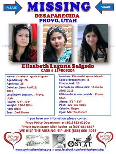 """MISSING: Elizabeth Laguna Salgado, a 26 year-old Hispanic female has been missing from Provo, Utah since April, 16, 2015. Elizabeth is between 5'5""""-5'6"""" tall and weighs 120-130 lbs., with long Black hair and Dark Brown eyes. If you have any information about Elizabeth Laguna Salgado or know her whereabouts, you are asked to please call the Provo Police Department at (801) 852-6210 or Private Investigator Allen Robins at (801) 864-8897 or the WE HELP THE MISSING -TIP LINE (866) 660- 4025. Your ti"""