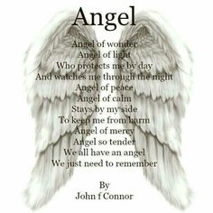 Angel Of Wonder. Angel Of Light. Who Protects Me By Day. And Watches Me Through The Night. Angel Of Peace. Angel Of Calm. Stays By My Side. To Keep Me From Harm. Angel Of Mercy. Angel So Tender. We All Have An Angel. We Just Need To Remember.