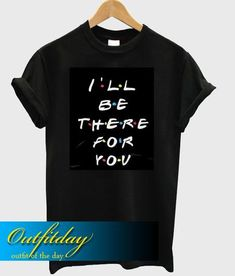 I'Ll Be There For You T Shirt Ez025 – outfitday Direct To Garment Printer, Shirt Style, Mens Tops, T Shirt, Clothes, Color, Supreme T Shirt, Outfits, Tee Shirt