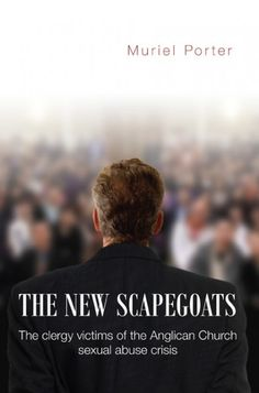 The New Scapegoats (The clergy victims of the Anglican Church sexual abuse crisis; BY Muriel Porter; Imprint: Wipf and Stock). In common with other Australian churches, the Anglican Church of Australia has been rightly shamed for its negligent response to sexual abuse perpetrated within its ranks. It has apologised profusely, and committed itself to preventing future abuse. In the process, however, it has adopted draconian new measures to regulate its clergy, in part to rebuild its…