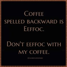 Coffee spelled backward is eeffoc. Don't eeffoc with my coffee. / Coffee Shop Stuff