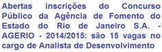 A Agência de Fomento do Estado do Rio de Janeiro S.A. - AGERIO, faz saber da abertura de Concurso Público que vai prover de 15 (quinze) vagas e formação de cadastro de reserva para o cargo de Analista de Desenvolvimento. A escolaridade cobrada ao emprego é em Nível Superior. O vencimento oferecido é de R$ 4.219,63, mais alguns benefícios que serão concedidos.