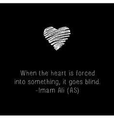 """When the heart is forced into something, it goes blind"" - Imam Ali (as)"