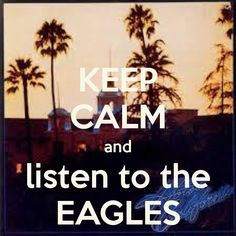 Keep calm and listen to (the) Eagles