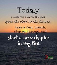 """Today I close the door to my past, open the door to my future, take a deep breath, and step through a new life."""