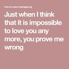 Just when I think that it is impossible to love you any more, you prove me wrong