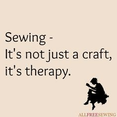 Sewing - It's not just a craft, it's therapy.                                                                                                                                                     More