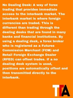 Today's definition: No Dealing Desk : A way of forex trading that provides immediate access to the interbank market. The interbank market is wher ...