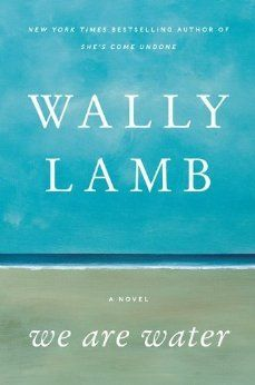 We Are Water: A Novel by Wally Lamb.  With humor and breathtaking compassion, Lamb brilliantly captures the essence of human experience in vivid and unforgettable characters struggling to find hope and redemption in the aftermath of trauma and loss.  A compulsively readable, generous, and uplifting masterpiece that digs deep into the complexities of the human heart to explore the ways in which we search for love and meaning in our lives