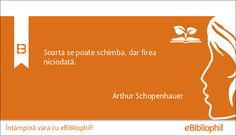 """""""Soarta se poate schimba, dar firea niciodată."""" Arthur Schopenhauer"""