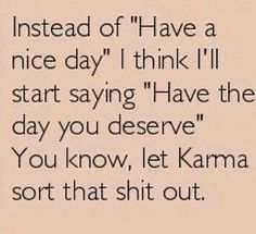 Have the day you deserve . Everything you put out will surely return. I Hope you didn't do too many wrong or karma will come for you