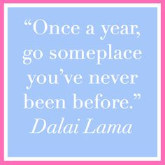 """Once a year, go someplace you've never been before"" Dalai Lama"