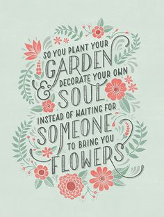 So you plant your own garden and decorate your own soul instead of waiting for someone to bring you flowers.