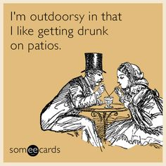 I'm outdoorsy in that I like getting drunk on patios | Drinking Ecard